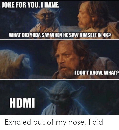 Yoda: JOKE FOR YOU, I HAVE.  WHAT DID YODA SAY WHEN HE SAW HIMSELF IN 4K?  I DON'T KNOW, WHAT?  HDMI Exhaled out of my nose, I did