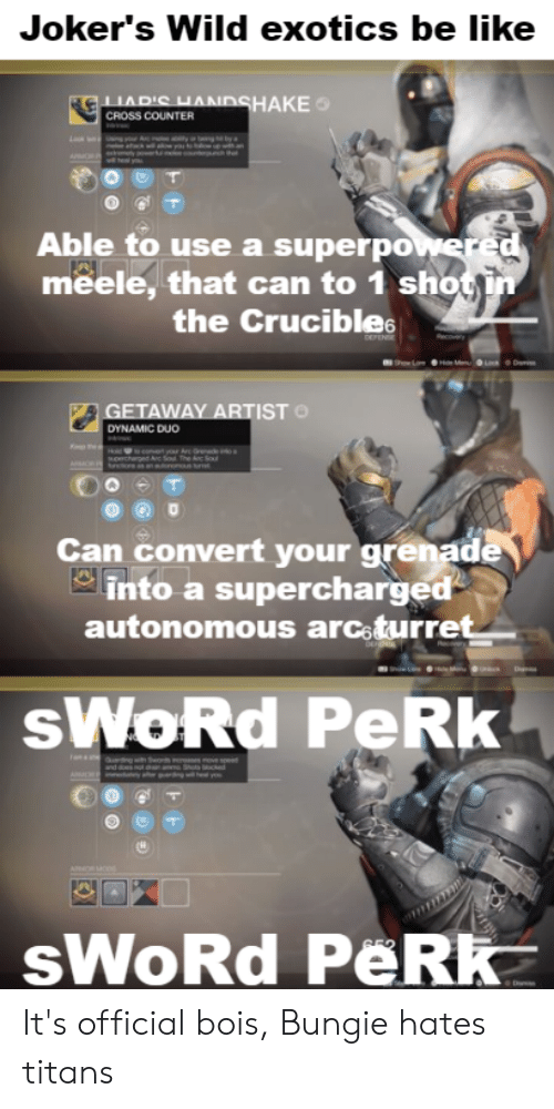 Be Like, Destiny, and Cross: Joker's Wild exotics be like  HAKE  CROSS COUNTER  Able to use a superpo  meele, that can to 1 shot in  the Crucibles  ETAWAY ARTIST  DYNAMIC DUO  Can convert your grenade  into a supercharged  autonomous arcoturret  sWoRd PeRk  sWoRd PeR It's official bois, Bungie hates titans