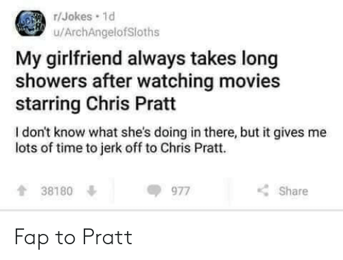 Fap To: /Jokes 1d  u/ArchAngelofSloths  My girlfriend always takes long  showers after watching movies  starring Chris Pratt  I don't know what she's doing in there, but it gives me  lots of time to jerk off to Chris Pratt.  38180  977  Share Fap to Pratt