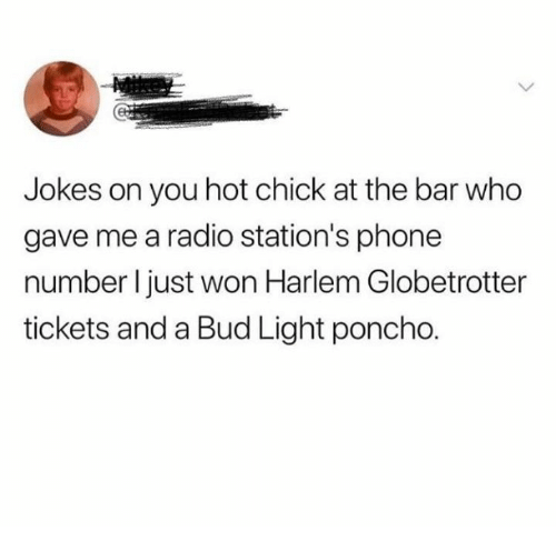 Bud Light: Jokes on you hot chick at the bar who  gave me a radio station's phone  number l just won Harlem Globetrotter  tickets and a Bud Light poncho.
