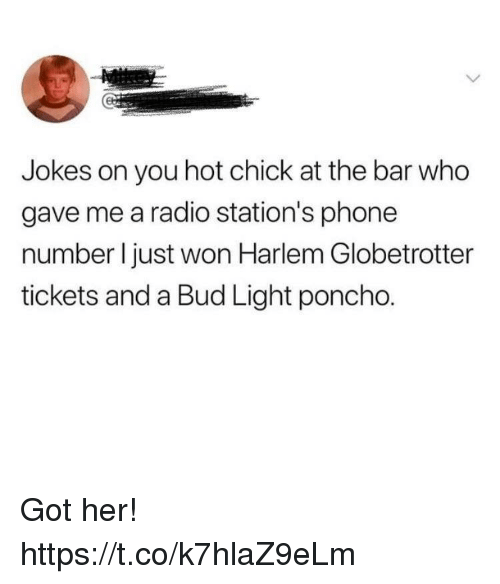 Bud Light: Jokes on you hot chick at the bar who  gave me a radio station's phone  number I just won Harlem Globetrotter  tickets and a Bud Light poncho. Got her! https://t.co/k7hlaZ9eLm