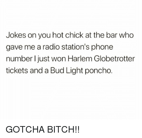 gotcha: Jokes on you hot chick at the bar who  gave me a radio station's phone  number I just won Harlem Globetrotter  tickets and a Bud Light poncho. GOTCHA BITCH!!