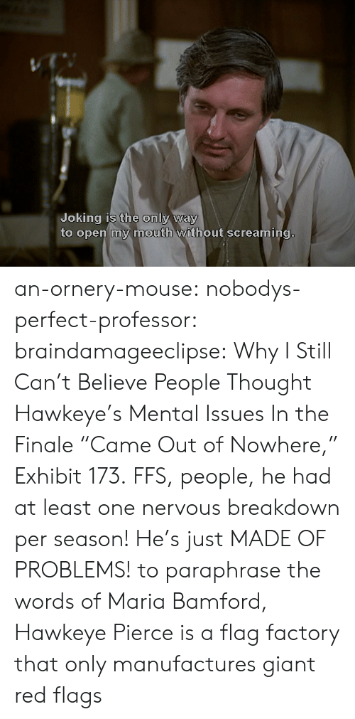 "Target, Tumblr, and Blog: Joking is the only way  to open my mouth without screaming.  0 an-ornery-mouse:  nobodys-perfect-professor:  braindamageeclipse:  Why I Still Can't Believe People Thought Hawkeye's Mental Issues In the Finale ""Came Out of Nowhere,"" Exhibit 173.  FFS, people, he had at least one nervous breakdown per season! He's just MADE OF PROBLEMS!  to paraphrase the words of Maria Bamford, Hawkeye Pierce is a flag factory that only manufactures giant red flags"