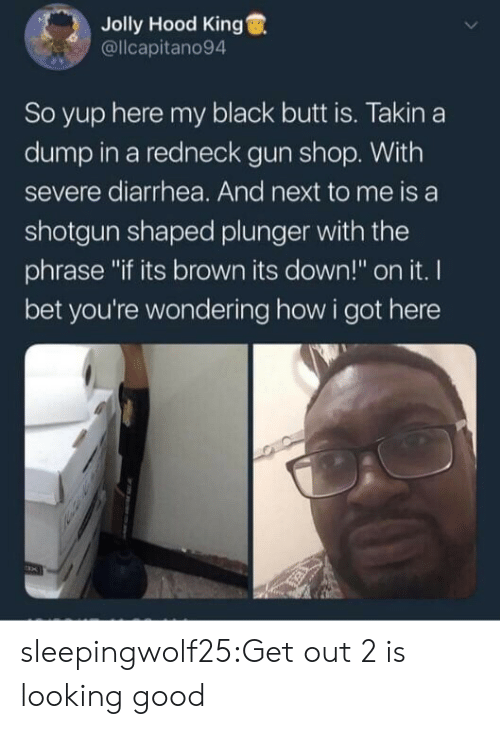 "Butt, I Bet, and Redneck: Jolly Hood King  @llcapitano94  So yup here my black butt is. Takin a  dump in a redneck gun shop. With  severe diarrhea. And next to me is a  shotgun shaped plunger with the  phrase ""if its brown its down!"" on it. I  bet you're wondering how i got here sleepingwolf25:Get out 2 is looking good"