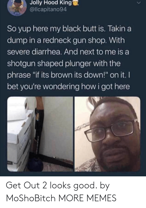 "Butt, Dank, and I Bet: Jolly  Hood  King  @llcapitano94  So yup here my black butt is. Takin a  dump in a redneck gun shop. With  severe diarrhea. And next to me is a  shotgun shaped plunger with the  phrase ""if its brown its down!"" on it. I  bet you're wondering how i got here Get Out 2 looks good. by MoShoBitch MORE MEMES"