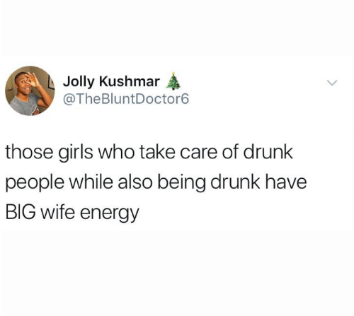 Drunk, Energy, and Girls: Jolly Kushmar  @TheBluntDoctor6  those girls who take care of drunk  people while also being drunk have  BIG wife energy
