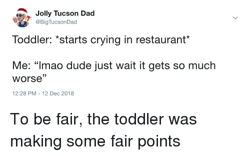 """Tucson: Jolly Tucson Dad  @BigTucsonDad  Toddler: *starts crying in restaurant*  Me: """"Imao dude just wait it gets so much  worse""""  12:28 PM-12 Dec 2018 To be fair, the toddler was making some fair points"""