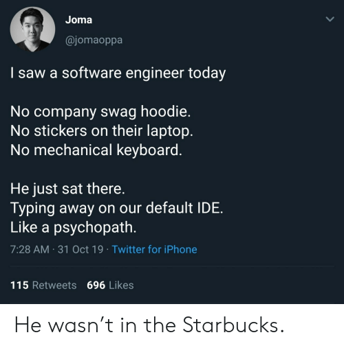 typing: Joma  @jomaoppa  I saw a software engineer today  No company swag hoodie.  No stickers on their laptop.  No mechanical keyboard.  He just sat there.  Typing away on our default IDE  Like a psychopath.  7:28 AM 31 Oct 19 Twitter for iPhone  115 Retweets 696 Likes  > He wasn't in the Starbucks.