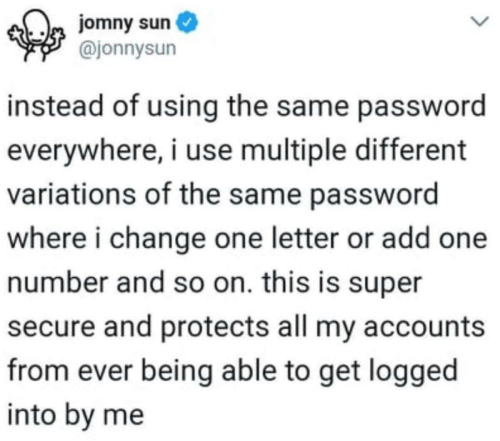 Change, Sun, and Super: jomny sun  @jonnysun  instead of using the same password  everywhere, i use multiple different  variations of the same password  where i change one letter or add one  number and so on. this is super  secure and protects all my accounts  from ever being able to get logged  into by me