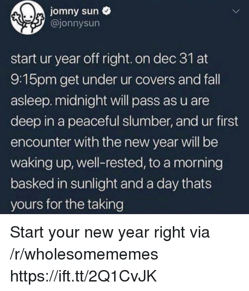 Fall, New Year's, and Covers: jomny sun  @jonnysun  start ur year off right. on dec 31 at  9:15pm get under ur covers and fall  asleep. midnight will pass as u are  deep in a peaceful slumber, and ur first  encounter with the new year will be  waking up, well-rested, to a morning  basked in sunlight and a day thats  yours for the taking Start your new year right via /r/wholesomememes https://ift.tt/2Q1CvJK