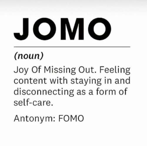 Content, Joy, and Noun: JOMO  (noun)  Joy Of Missing Out. Feeling  content with staying in and  disconnecting as a form of  self-care.  Antonym: FOMO
