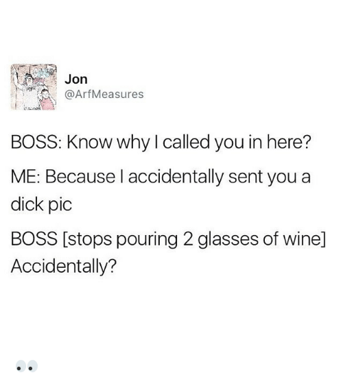 Dicks Pic: Jon  Arf Measures  BOSS: Know why called you in here?  ME: Because I accidentally sent you a  dick pic  BOSS [stops pouring 2 glasses of winel  Accidentally? 👀