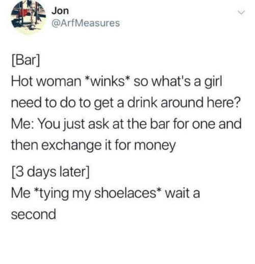 Money, Girl, and MeIRL: Jon  @ArfMeasures  [Bar]  Hot woman *winks* so what's a girl  need to do to get a drink around here?  Me: You just ask at the bar for one and  then exchange it for money  [3 days later]  Me *tying my shoelaces* wait a  second Meirl