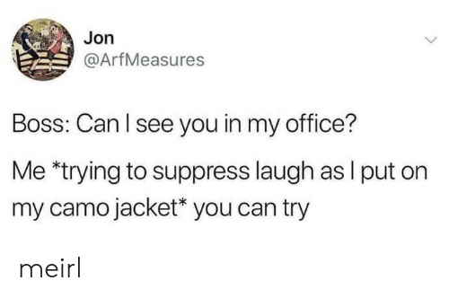 Office, MeIRL, and Boss: Jon  @ArfMeasures  Boss: Can I see you in my office?  Me *trying to suppress laugh as I put on  my camo jacket* you can try meirl