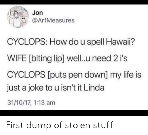 biting: Jon  @ArfMeasures  CYCLOPS: How do u spell Hawai?  WIFE [biting lip] well.u need 2 i's  CYCLOPS [puts pen down] my life is  just a joke to u isn't it Linda  31/10/17, 1:13 am First dump of stolen stuff