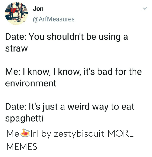 Bad, Dank, and Memes: Jon  @ArfMeasures  Date: You shouldn't be using a  straw  Me: I know, I know, it's bad for the  environment  Date: It's just a weird way to eat  spaghetti Me🍝Irl by zestybiscuit MORE MEMES