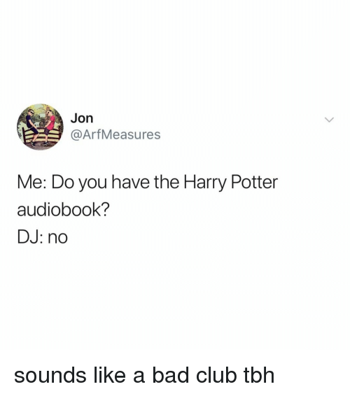 Bad, Club, and Harry Potter: Jon  @ArfMeasures  Me: Do you have the Harry Potter  audiobook?  DJ: no sounds like a bad club tbh