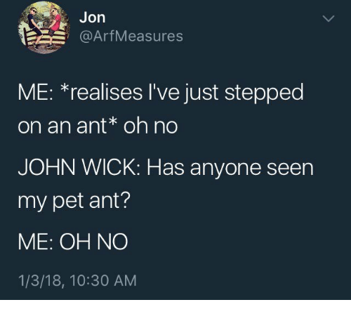 John Wick, Ant, and Wick: Jon  @ArfMeasures  ME: *realises I've just stepped  on an ant* oh no  JOHN WICK: Has anyone seen  my pet ant?  ME: OH NO  1/3/18, 10:30 AM