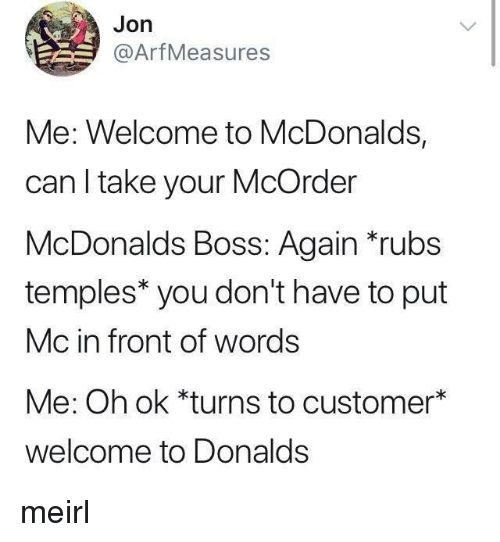 temples: Jon  @ArfMeasures  Me: Welcome to McDonalds,  can I take your McOrder  McDonalds Boss: Again rubs  temples* you don't have to put  Mc in front of words  Me: Oh ok *turns to customer*  welcome to Donalds meirl