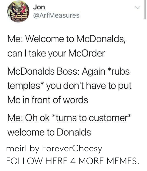 Dank, McDonalds, and Memes: Jon  @ArfMeasures  Me: Welcome to McDonalds,  can I take your McOrder  McDonalds Boss: Again *rubs  temples* you don't have to put  Mc in front of words  Me: Oh ok *turns to customer*  welcome to Donalds meirl by ForeverCheesy FOLLOW HERE 4 MORE MEMES.