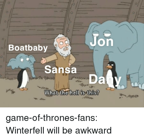 sansa: Jon  Boatbaby  Sansa  What the hell is this? game-of-thrones-fans:  Winterfell will be awkward