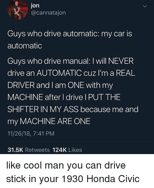 Honda Civic: Jon  @cannatajon  Guys who drive automatic: my car is  automatic  Guys who drive manual: I will NEVER  drive an AUTOMATIC cuz I'm a REAL  DRIVER and I am ONE with my  MACHINE after I drive I PUT THE  SHIFTER IN MY ASS because me and  my MACHINE ARE ONE  11/26/18, 7:41 PM  31.5K Retweets 124K Likes like cool man you can drive stick in your 1930 Honda Civic