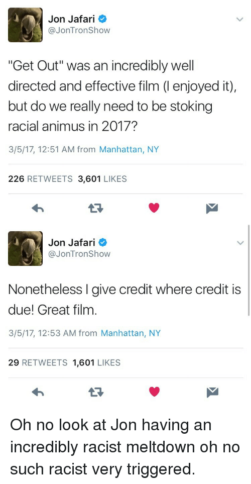 """jontron: Jon Jafari  @JonTron Show  """"Get Out"""" was an incredibly well  directed and effective film (I enjoyed it),  but do we really need to be stoking  racial animus in 2017?  3/5/17, 12:51 AM from Manhattan, NY  226 RETWEETS 3,601 LIKES   Jon Jafari  @JonTron Show  Nonetheless I give credit where credit is  due! Great film  3/5/17, 12:53 AM from Manhattan, NY  29 RETWEETS 1,601 LIKES  13 <p>Oh no look at Jon having an incredibly racist meltdown oh no such racist very triggered.</p>"""