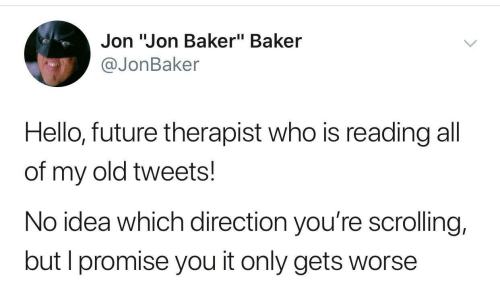 """Future, Hello, and Old: Jon """"Jon Baker"""" Baker  @JonBaker  Hello, future therapist who is reading all  of my old tweets!  No idea which direction you're scrolling,  but I promise you it only gets worse"""