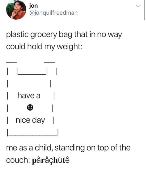Couch, Nice, and Plastic: jon  @jonquilfreedman  plastic grocery bag that in no way  could hold my weight:  have a  |  |  |  |nice day |  me as a child, standing on top of the  couch: pârâçhütê