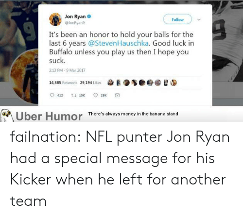 kicker: Jon Ryan  Follow  @lonRyan!9  It's been an honor to hold your balls for the  last 6 years @StevenHauschka. Good luck in  Buffalo unless you play us then I hope you  suck.  213 PM-9 Mar 2017  14.585 Retweets 29,194 Likes  ee R0多●é@稳遑  Uber Humor  There's always money in the banana stand failnation:  NFL punter Jon Ryan had a special message for his Kicker when he left for another team
