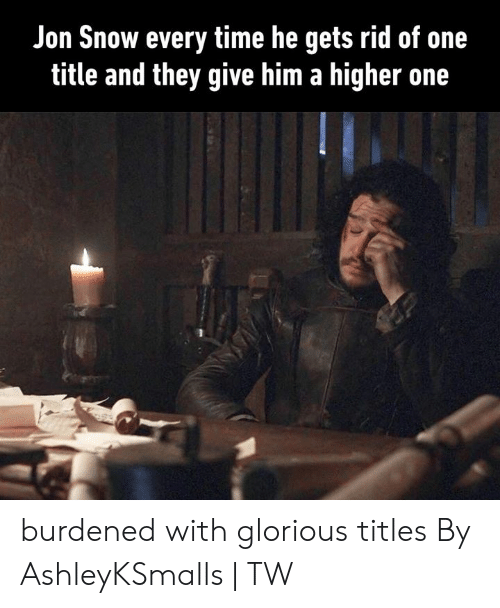 Jon Snow: Jon Snow every time he gets rid of one  title and they give him a higher one burdened with glorious titles  By AshleyKSmalls | TW