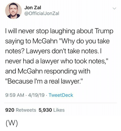 "Lawyers: Jon Zal  @OfficialJonZal  I will never stop laughing about Trump  saying to McGahn ""Why do you take  notes? Lawyers don't take notes.I  never had a lawyer who took notes,""  and McGahn responding with  ""Because l'm a real lawyer.""  9:59 AM 4/19/19 TweetDeck  920 Retweets 5,930 Likes (W)"