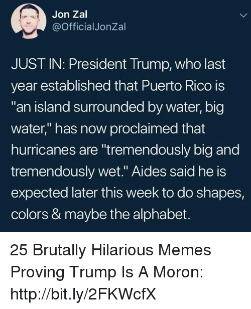 """Puerto Rico: Jon Zal  @OfficialJonZal  JUST IN: President Trump, who last  year established that Puerto Rico is  an island surrounded by water, big  water,"""" has now proclaimed that  hurricanes are """"tremendously big and  tremendously wet."""" Aides said he is  expected later this week to do shapes,  colors & maybe the alphabet. 25 Brutally Hilarious Memes Proving Trump Is A Moron: http://bit.ly/2FKWcfX"""