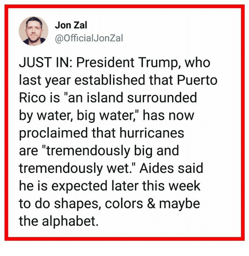 """Puerto Rico: Jon Zal  @OfficialJonZal  JUST IN: President Trump, who  last year established that Puerto  Rico is """"an island surrounded  by water, big water,"""" has now  proclaimed that hurricanes  are """"tremendously big and  tremendously wet."""" Aides said  he is expected later this week  to do shapes, colors & maybe  the alphabet."""