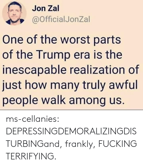 disturbing: Jon Zal  @OfficialJonZal  One of the worst parts  of the Trump era is the  inescapable realization of  just how many truly awful  people walk among us. ms-cellanies:  DEPRESSINGDEMORALIZINGDISTURBINGand, frankly, FUCKING TERRIFYING.