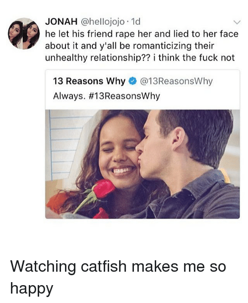 Rapeing: JONAH @hellojojo 1d  he let his friend rape her and lied to her face  about it and y'all be romanticizing their  unhealthy relationship?? i think the fuck not  13 Reasons Why@13ReasonsWhy  Always. Watching catfish makes me so happy