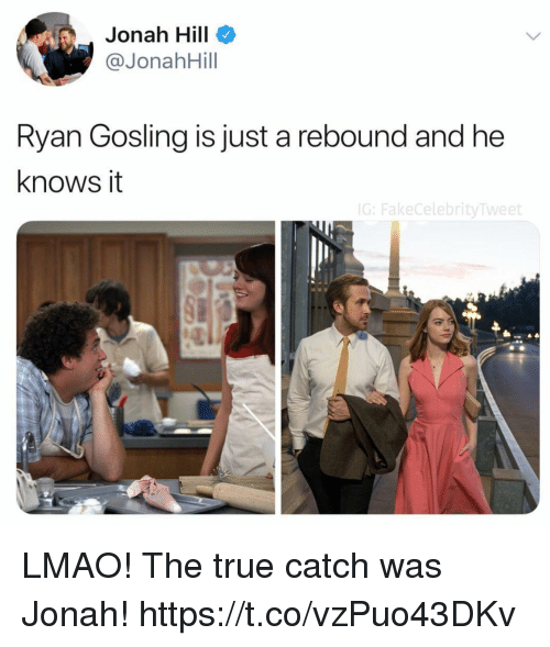 Ryan Gosling: Jonah Hill  @JonahHill  Ryan Gosling is just a rebound and he  knows it  G:FakeCelebrityTweet LMAO! The true catch was Jonah! https://t.co/vzPuo43DKv