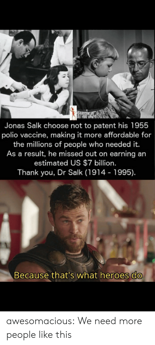 Tumblr, Thank You, and Blog: Jonas Salk choose not to patent his 1955  polio vaccine, making it more affordable for  the millions of people who need ed it.  As a result, he missed out on earning an  estimated US $7 billion.  Thank you, Dr Salk (1914 - 1995).  Because that's what heroes do awesomacious:  We need more people like this