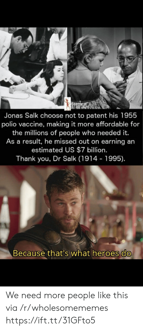 As A Result: Jonas Salk choose not to patent his 1955  polio vaccine, making it more affordable for  the millions of people who need ed it.  As a result, he missed out on earning an  estimated US $7 billion.  Thank you, Dr Salk (1914 - 1995).  Because that's what heroes do We need more people like this via /r/wholesomememes https://ift.tt/31GFto5