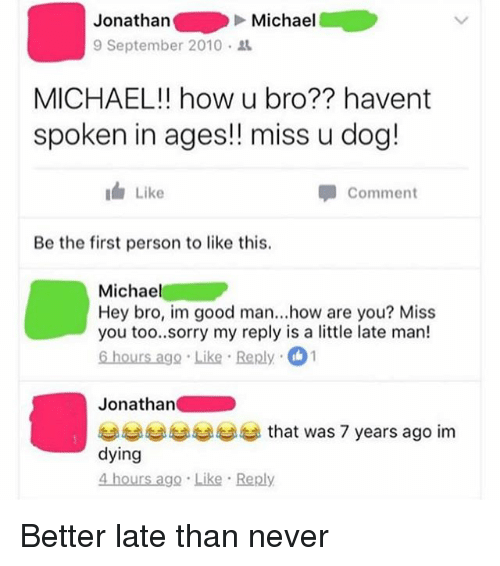 Miss You Too: Jonathan  9 September 2010 .  Michael  MICHAEL!! how u bro?? havent  spoken in ages!! miss u dog!  Like  Comment  Be the first person to like this.  Michael  Hey bro, im good man...how are you? Miss  you too..sorry my reply is a little late man!  6 hours ago Like Reply 1  Jonathan  부부부부부부 that was 7 years ago im  dying  4 hours ago Like Reply Better late than never