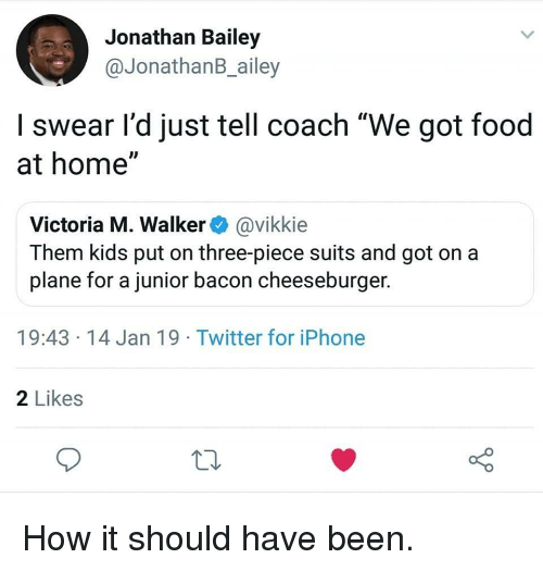 """Food, Iphone, and Twitter: Jonathan Bailey  @JonathanB_ailey  I swear l'd just tell coach """"We got food  at home""""  Victoria M. Walker@vikkie  Them kids put on three-piece suits and got on a  plane for a junior bacon cheeseburger.  19:43 14 Jan 19 Twitter for iPhone  2 Likes How it should have been."""