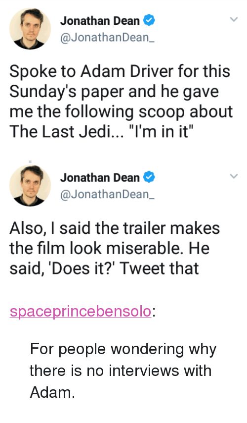 """Adam Driver: Jonathan Dean  @JonathanDean_  Spoke to Adam Driver for this  Sunday's paper and he gave  me the following scoop about  The Last Jedi. """"I'm in it""""   Jonathan Dean  @JonathanDean_  Also, I said the trailer makes  the film look miserable. He  said, 'Does it?' Tweet that <p><a href=""""https://spaceprincebensolo.tumblr.com/post/164079983166/for-people-wondering-why-there-is-no-interviews"""" class=""""tumblr_blog"""">spaceprincebensolo</a>:</p><blockquote><p>For people wondering why there is no interviews with Adam.</p></blockquote>"""