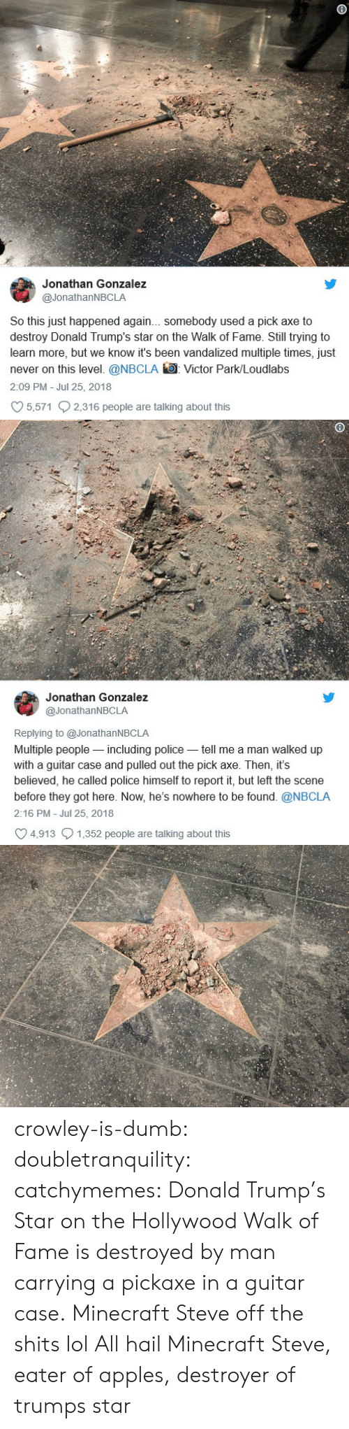 Donald Trump: Jonathan Gonzalez  @JonathanNBCLA  So this just happened again... somebody used a pick axe to  destroy Donald Trump's star on the Walk of Fame. Still trying to  learn more, but we know it's been vandalized multiple times, just  never on this level. @NBCLA Victor Park/Loudlabs  2:09 PM Jul 25, 2018  5,571 2,316 people are talking about this   Jonathan Gonzalez  @JonathanNBCLA  Replying to @JonathanNBCLA  Multiple people-including police tell me a man walked up  with a guitar case and pulled out the pick axe. Then, it's  believed, he called police himself to report it, but left the scene  before they got here. Now, he's nowhere to be found. @NBCLA  2:16 PM - Jul 25, 2018  4,913 1,352 people are talking about this crowley-is-dumb:  doubletranquility: catchymemes:  Donald Trump's Star on the Hollywood Walk of Fame is destroyed by man carrying a pickaxe in a guitar case.  Minecraft Steve off the shits lol   All hail Minecraft Steve, eater of apples, destroyer of trumps star