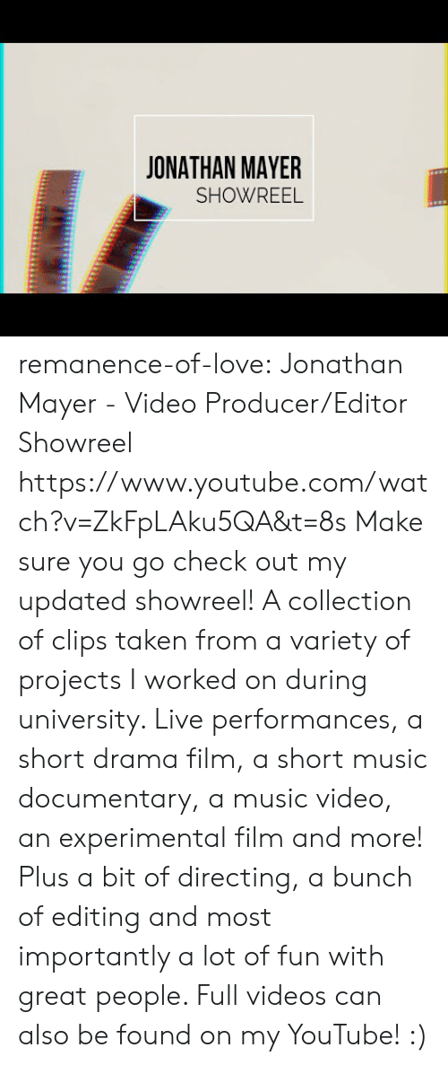 projects: JONATHAN MAYER  SHOWREEL remanence-of-love:  Jonathan Mayer - Video Producer/Editor Showreel https://www.youtube.com/watch?v=ZkFpLAku5QA&t=8s  Make sure you go check out my updated showreel!   A collection of clips taken from a variety of projects I worked on during university. Live performances, a short drama film, a short music documentary, a music video, an experimental film and more! Plus a bit of directing, a bunch of editing and most importantly a lot of fun with great people.   Full videos can also be found on my YouTube! :)