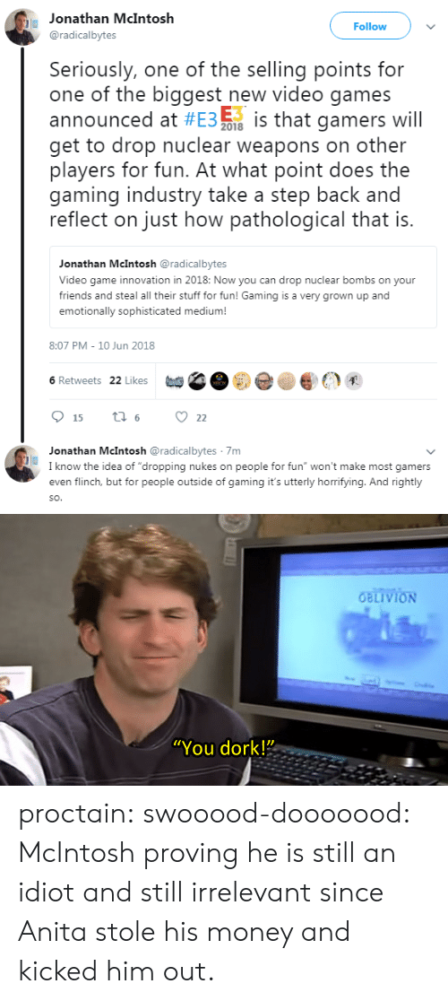 "Anita: Jonathan McIntosh  @radicalbytes  Follow  Seriously, one of the selling points for  one of the biggest new video games  E3  announced at #E3 % is that gamers will  get to drop nuclear weapons on other  players for fun. At what point does the  gaming industry take a step back and  reflect on just how pathological that is  2018  Jonathan McIntosh @radicalbytes  Video game innovation in 2018: Now you can drop nuclear bombs on your  friends and steal all their stuff for fun! Gaming is a very grown up and  emotionally sophisticated medium!  8:07 PM-10 Jun 2018  (et) C  set,貝  6 Retweets 22 Likes  15 ti6 22  Jonathan McIntosh @radicalbytes 7m  I know the idea of ""dropping nukes on people for fun"" won't make most gamers  even flinch, but for people outside of gaming it's utterly horrifying. And rightly  SO   ""You dork!"" proctain:  swooood-dooooood:   McIntosh proving he is still an idiot and still irrelevant since Anita stole his money and kicked him out."