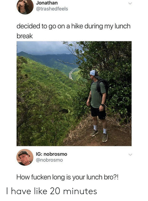 20 Minutes: Jonathan  @trashedfeels  decided to go on a hike during my lunch  break  IG: nobrosmo  @nobrosmo  How fucken long is your lunch bro?! I have like 20 minutes