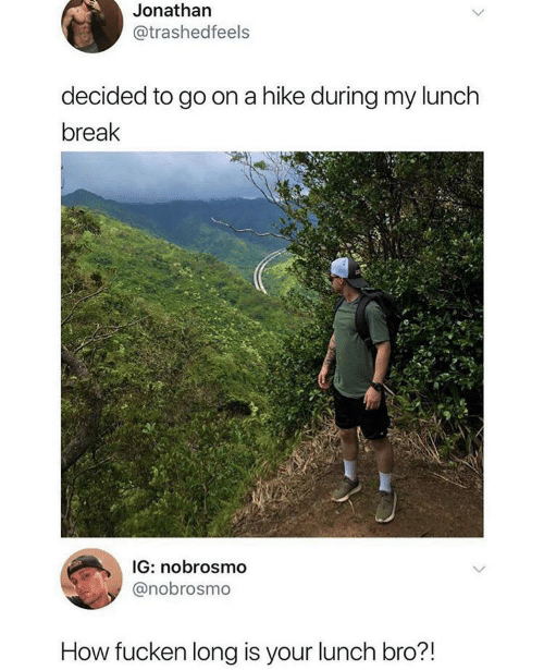 Break, How, and Go On: Jonathan  @trashedfeels  decided to go on a hike during my lunch  break  IG: nobrosmo  @nobrosmo  How fucken long is your lunch bro?!