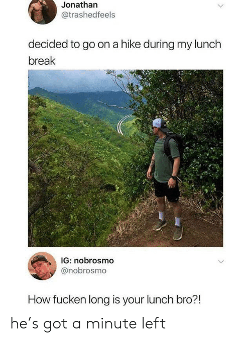 Break, How, and Got: Jonathan  @trashedfeels  decided to go on a hike during my lunch  break  IG: nobrosmo  @nobrosmo  How fucken long is your lunch bro?! he's got a minute left