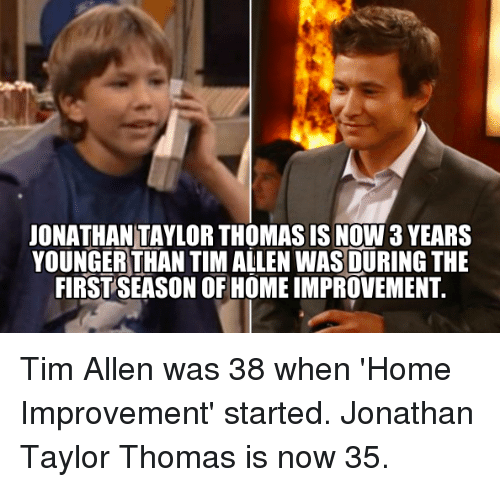 Home Improvement: JONATHANTAYLORTHOMAS IS NOW 3 YEARS  YOUNGER THAN TIM ALLEN WAS DURING THE  FIRSTSEASON OF HOME IMPROVEMENT. Tim Allen was 38 when 'Home Improvement' started. Jonathan Taylor Thomas is now 35.