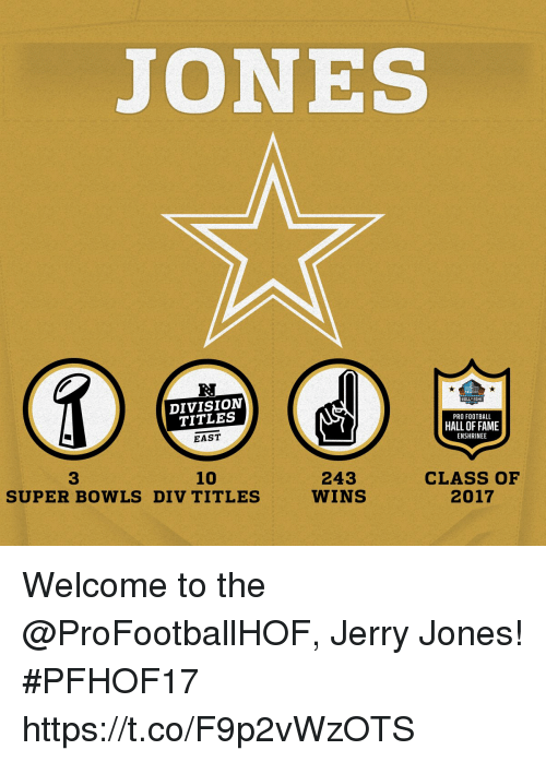 Jerry Jones: JONES  R.  DIVISION  TITLES  EAST  HALL FAME  PRO FOOTBALL  HALL OF FAME  ENSHRINEE  10  CLASS OF  2017  3  243  WINS  SUPER BOWLS DIV TITLES Welcome to the @ProFootballHOF, Jerry Jones! #PFHOF17 https://t.co/F9p2vWzOTS